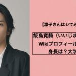 飯島寛騎(いいじまひろき)Wikiプロフィール!身長は?大学は?【凛子さんはシてみたい】