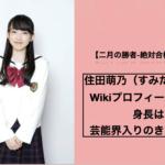 住田萌乃(すみだもえの)のWikiプロフィールを紹介!身長は?芸能界入りのきっかけなど。